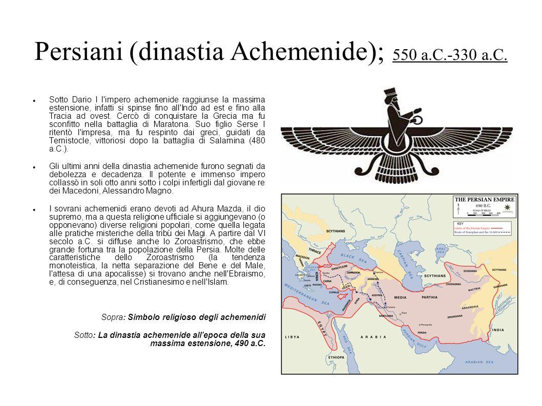 Persiani (dinastia Achemenide); 550 a.C.-330 a.C. Sotto Dario I l'impero achemenide raggiunse la massima estensione, infatti si spinse fino all'Indo a