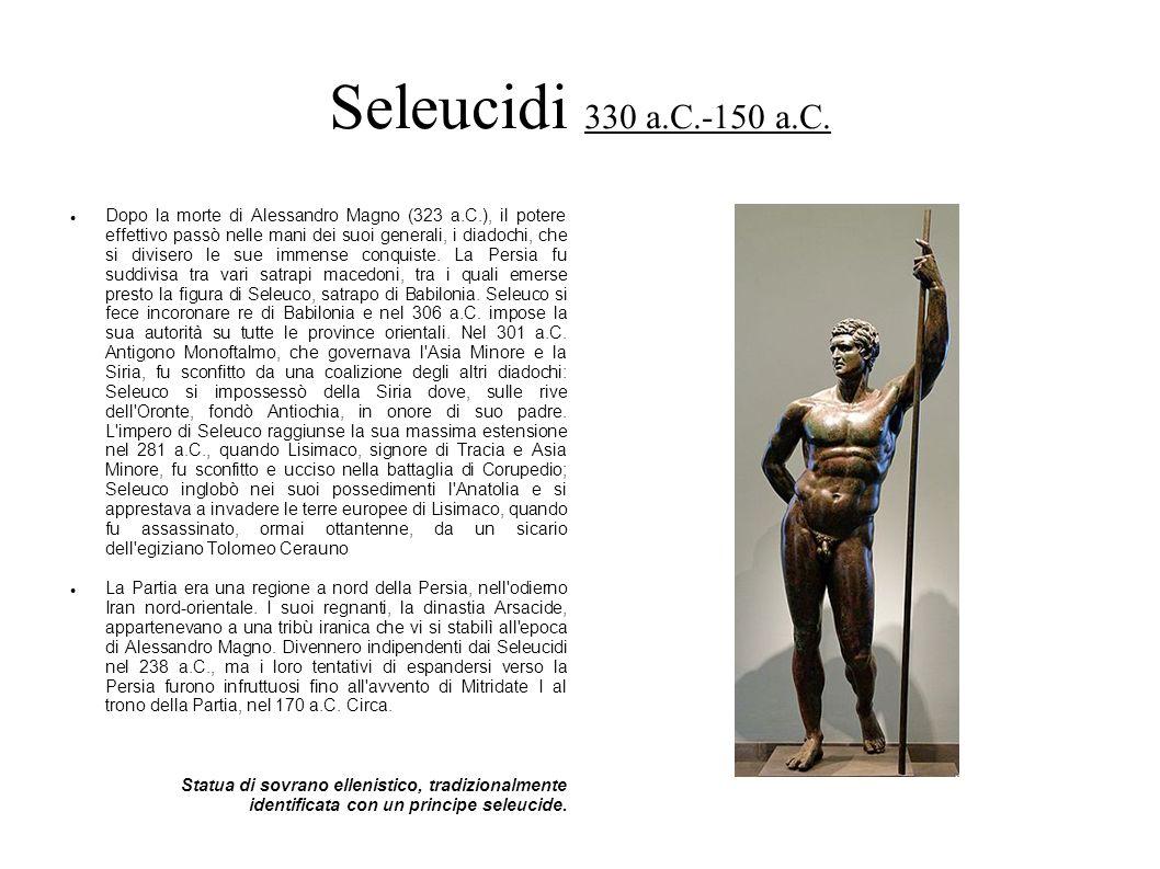 Seleucidi 330 a.C.-150 a.C. Dopo la morte di Alessandro Magno (323 a.C.), il potere effettivo passò nelle mani dei suoi generali, i diadochi, che si d
