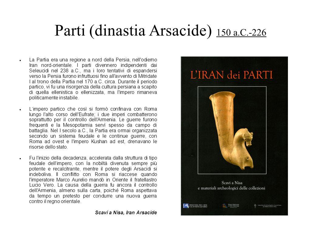Parti (dinastia Arsacide) 150 a.C.-226 La Partia era una regione a nord della Persia, nell'odierno Iran nord-orientale. I parti divennero indipendenti