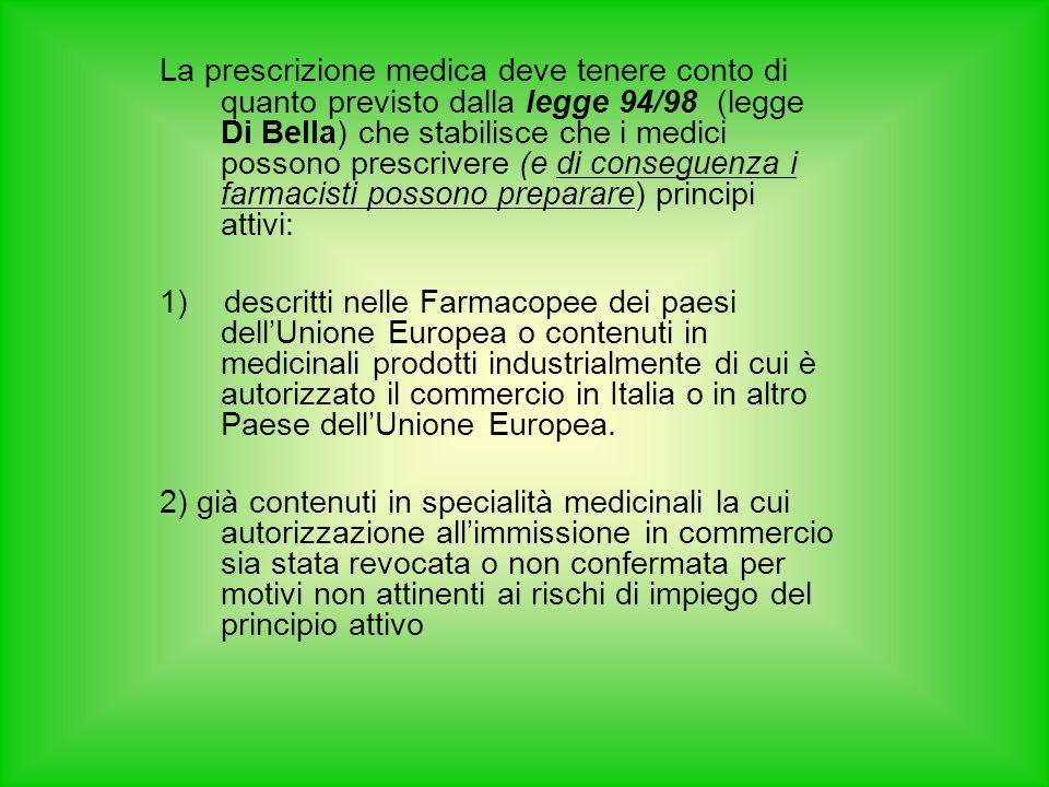 La prescrizione medica deve tenere conto di quanto previsto dalla legge 94/98 (legge Di Bella) che stabilisce che i medici possono prescrivere (e di conseguenza i farmacisti possono preparare) principi attivi: 1) descritti nelle Farmacopee dei paesi dellUnione Europea o contenuti in medicinali prodotti industrialmente di cui è autorizzato il commercio in Italia o in altro Paese dellUnione Europea.