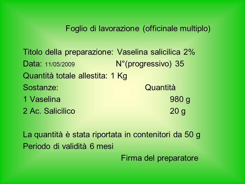 Foglio di lavorazione (officinale multiplo) Titolo della preparazione: Vaselina salicilica 2% Data: 11/05/2009 N°(progressivo) 35 Quantità totale allestita: 1 Kg Sostanze: Quantità 1 Vaselina980 g 2 Ac.
