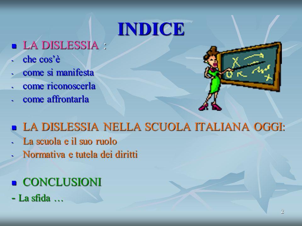 2 INDICE LA DISLESSIA : LA DISLESSIA : - che cosè - come si manifesta - come riconoscerla - come affrontarla LA DISLESSIA NELLA SCUOLA ITALIANA OGGI: LA DISLESSIA NELLA SCUOLA ITALIANA OGGI: - La scuola e il suo ruolo - Normativa e tutela dei diritti CONCLUSIONI CONCLUSIONI - La sfida …