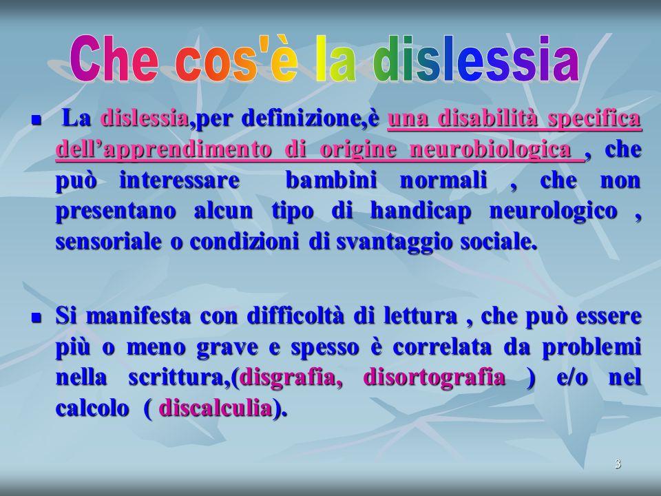 3 La dislessia,per definizione,è una disabilità specifica dellapprendimento di origine neurobiologica, che può interessare bambini normali, che non presentano alcun tipo di handicap neurologico, sensoriale o condizioni di svantaggio sociale.