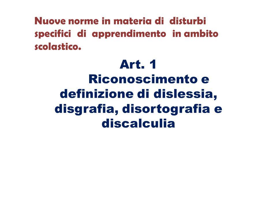Art. 1 Riconoscimento e definizione di dislessia, disgrafia, disortografia e discalculia Nuove norme in materia di disturbi specifici di apprendimento