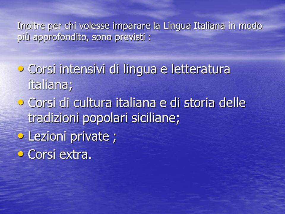 Inoltre per chi volesse imparare la Lingua Italiana in modo più approfondito, sono previsti : Corsi intensivi di lingua e letteratura italiana; Corsi