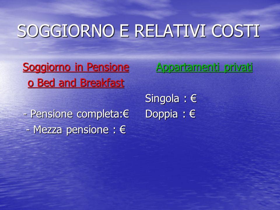 SOGGIORNO E RELATIVI COSTI Soggiorno in Pensione o Bed and Breakfast - Pensione completa: - Mezza pensione : - Mezza pensione : Appartamenti privati S