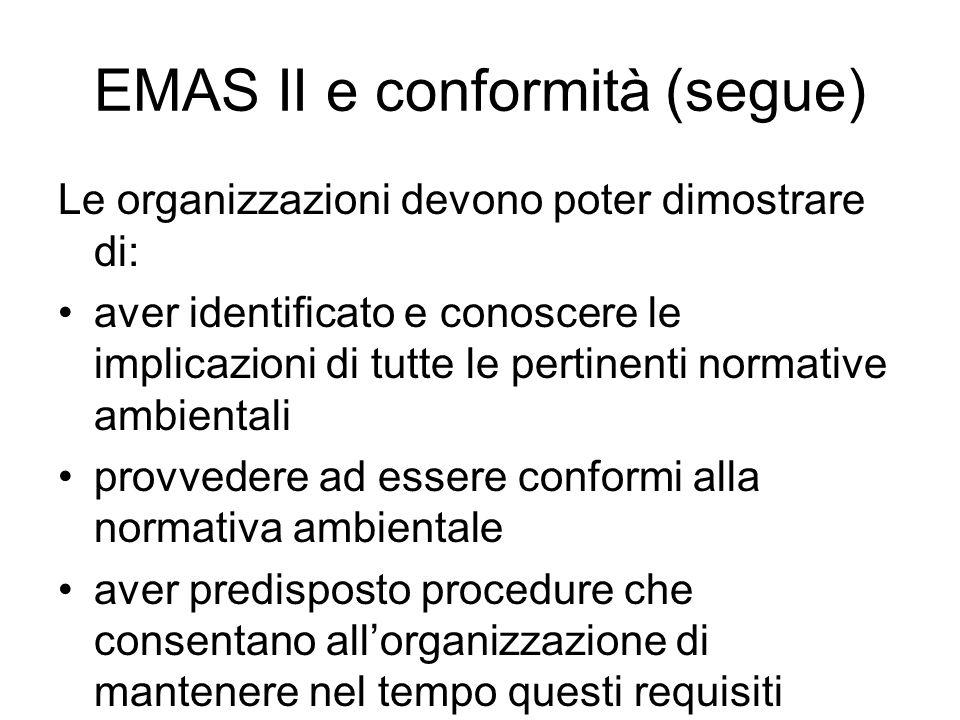 EMAS II e conformità (segue) Le organizzazioni devono poter dimostrare di: aver identificato e conoscere le implicazioni di tutte le pertinenti normative ambientali provvedere ad essere conformi alla normativa ambientale aver predisposto procedure che consentano allorganizzazione di mantenere nel tempo questi requisiti