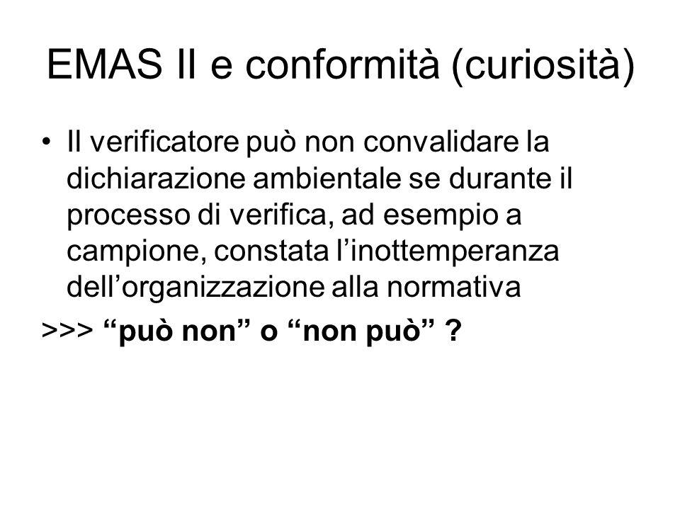 EMAS II e conformità (curiosità) Il verificatore può non convalidare la dichiarazione ambientale se durante il processo di verifica, ad esempio a campione, constata linottemperanza dellorganizzazione alla normativa >>> può non o non può ?