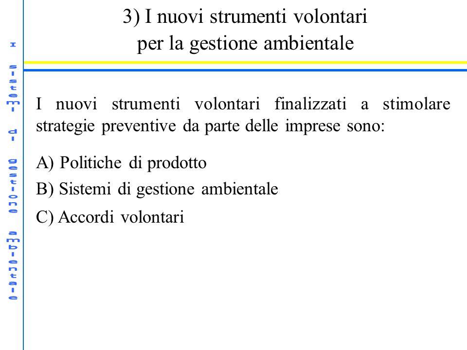 3) I nuovi strumenti volontari per la gestione ambientale I nuovi strumenti volontari finalizzati a stimolare strategie preventive da parte delle imprese sono: A) Politiche di prodotto B) Sistemi di gestione ambientale C) Accordi volontari
