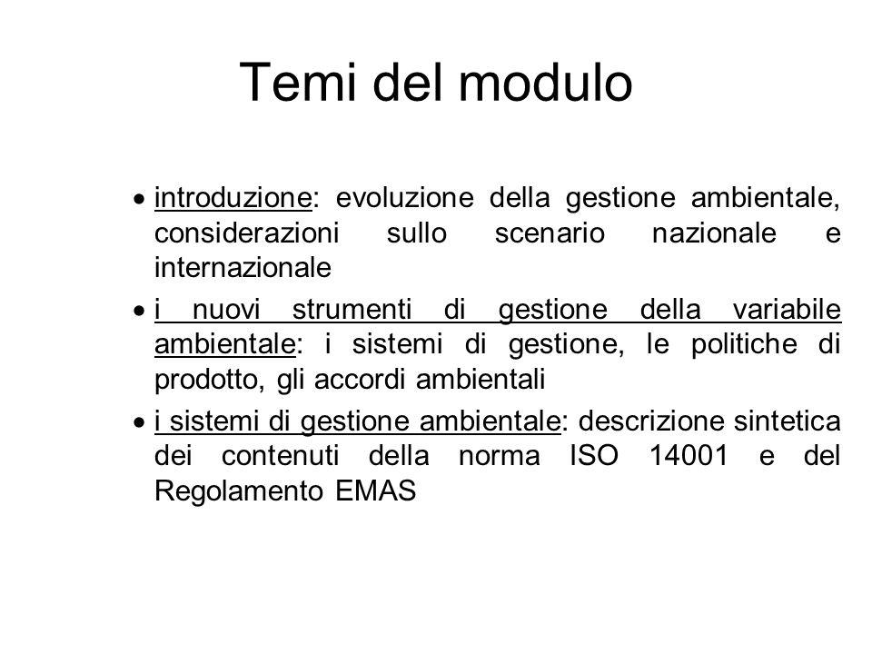 Temi del modulo introduzione: evoluzione della gestione ambientale, considerazioni sullo scenario nazionale e internazionale i nuovi strumenti di gestione della variabile ambientale: i sistemi di gestione, le politiche di prodotto, gli accordi ambientali i sistemi di gestione ambientale: descrizione sintetica dei contenuti della norma ISO 14001 e del Regolamento EMAS