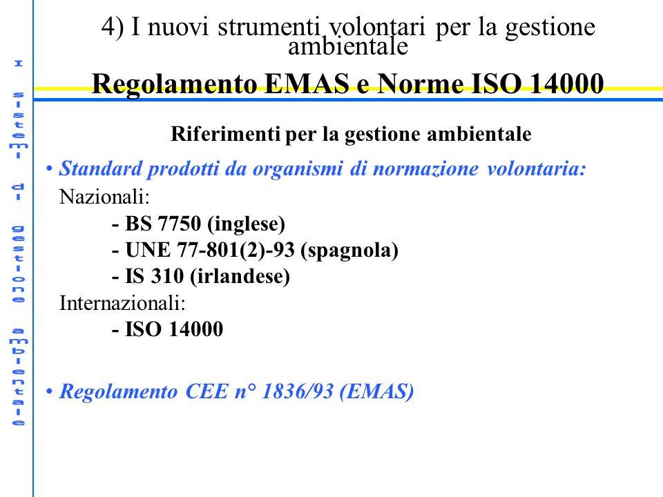 4) I nuovi strumenti volontari per la gestione ambientale Regolamento EMAS e Norme ISO 14000 Riferimenti per la gestione ambientale Standard prodotti da organismi di normazione volontaria: Nazionali: - BS 7750 (inglese) - UNE 77-801(2)-93 (spagnola) - IS 310 (irlandese) Internazionali: - ISO 14000 Regolamento CEE n° 1836/93 (EMAS)