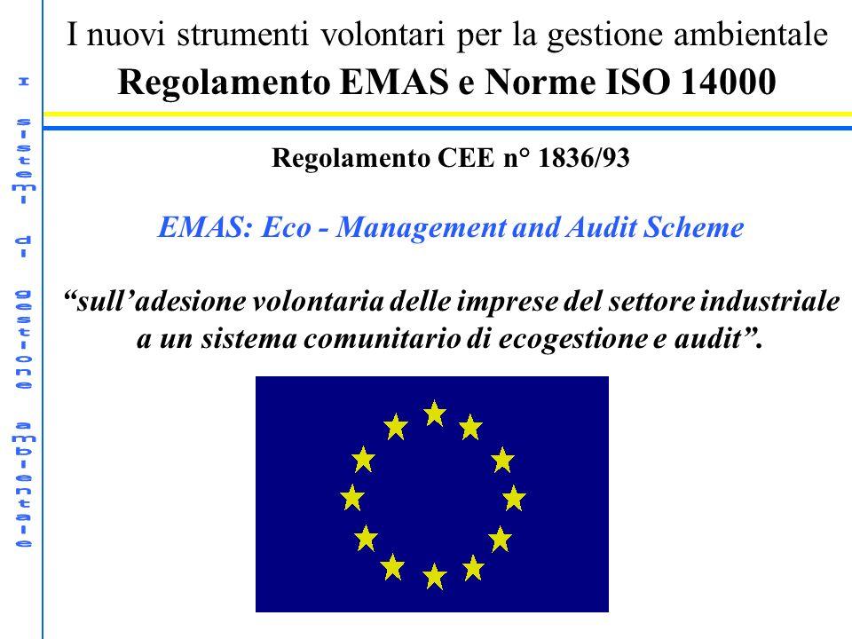 I nuovi strumenti volontari per la gestione ambientale Regolamento EMAS e Norme ISO 14000 Regolamento CEE n° 1836/93 EMAS: Eco - Management and Audit Scheme sulladesione volontaria delle imprese del settore industriale a un sistema comunitario di ecogestione e audit.