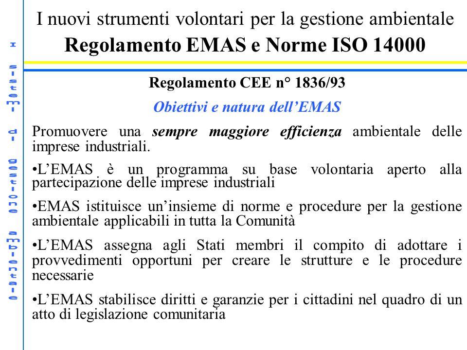 I nuovi strumenti volontari per la gestione ambientale Regolamento EMAS e Norme ISO 14000 Regolamento CEE n° 1836/93 Obiettivi e natura dellEMAS Promuovere una sempre maggiore efficienza ambientale delle imprese industriali.
