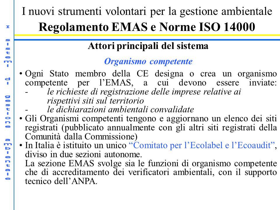 I nuovi strumenti volontari per la gestione ambientale Regolamento EMAS e Norme ISO 14000 Attori principali del sistema Organismo competente Ogni Stato membro della CE designa o crea un organismo competente per lEMAS, a cui devono essere inviate: -le richieste di registrazione delle imprese relative ai rispettivi siti sul territorio -le dichiarazioni ambientali convalidate Gli Organismi competenti tengono e aggiornano un elenco dei siti registrati (pubblicato annualmente con gli altri siti registrati della Comunità dalla Commissione) In Italia è istituito un unico Comitato per lEcolabel e lEcoaudit, diviso in due sezioni autonome.