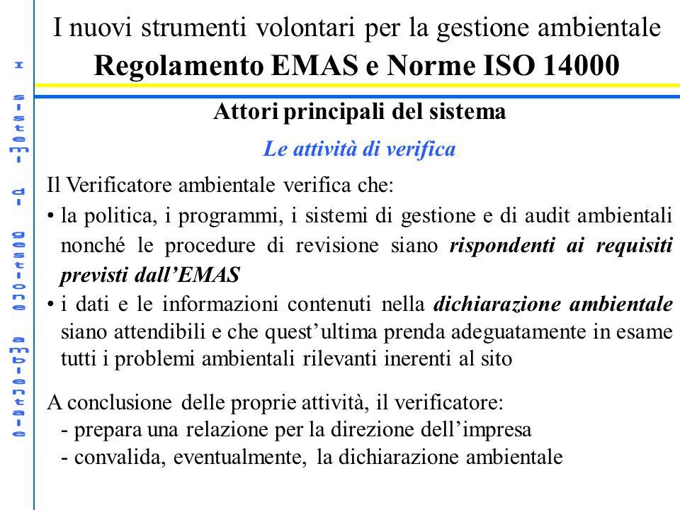 I nuovi strumenti volontari per la gestione ambientale Regolamento EMAS e Norme ISO 14000 Attori principali del sistema Le attività di verifica Il Verificatore ambientale verifica che: la politica, i programmi, i sistemi di gestione e di audit ambientali nonché le procedure di revisione siano rispondenti ai requisiti previsti dallEMAS i dati e le informazioni contenuti nella dichiarazione ambientale siano attendibili e che questultima prenda adeguatamente in esame tutti i problemi ambientali rilevanti inerenti al sito A conclusione delle proprie attività, il verificatore: - prepara una relazione per la direzione dellimpresa - convalida, eventualmente, la dichiarazione ambientale