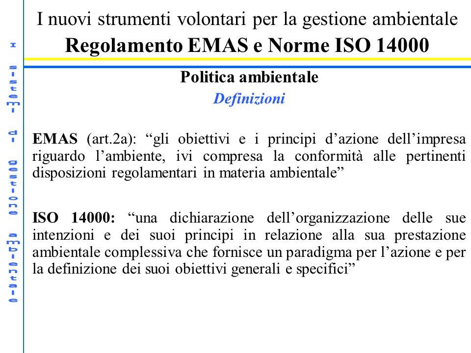 I nuovi strumenti volontari per la gestione ambientale Regolamento EMAS e Norme ISO 14000 Politica ambientale Definizioni EMAS (art.2a): gli obiettivi e i principi dazione dellimpresa riguardo lambiente, ivi compresa la conformità alle pertinenti disposizioni regolamentari in materia ambientale ISO 14000: una dichiarazione dellorganizzazione delle sue intenzioni e dei suoi principi in relazione alla sua prestazione ambientale complessiva che fornisce un paradigma per lazione e per la definizione dei suoi obiettivi generali e specifici