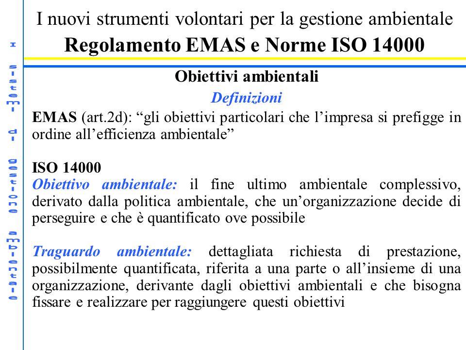 I nuovi strumenti volontari per la gestione ambientale Regolamento EMAS e Norme ISO 14000 Obiettivi ambientali Definizioni EMAS (art.2d): gli obiettivi particolari che limpresa si prefigge in ordine allefficienza ambientale ISO 14000 Obiettivo ambientale: il fine ultimo ambientale complessivo, derivato dalla politica ambientale, che unorganizzazione decide di perseguire e che è quantificato ove possibile Traguardo ambientale: dettagliata richiesta di prestazione, possibilmente quantificata, riferita a una parte o allinsieme di una organizzazione, derivante dagli obiettivi ambientali e che bisogna fissare e realizzare per raggiungere questi obiettivi