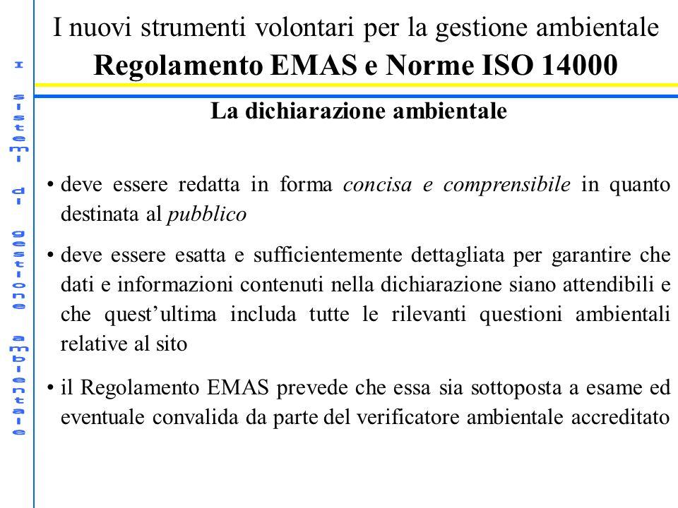 I nuovi strumenti volontari per la gestione ambientale Regolamento EMAS e Norme ISO 14000 La dichiarazione ambientale deve essere redatta in forma concisa e comprensibile in quanto destinata al pubblico deve essere esatta e sufficientemente dettagliata per garantire che dati e informazioni contenuti nella dichiarazione siano attendibili e che questultima includa tutte le rilevanti questioni ambientali relative al sito il Regolamento EMAS prevede che essa sia sottoposta a esame ed eventuale convalida da parte del verificatore ambientale accreditato