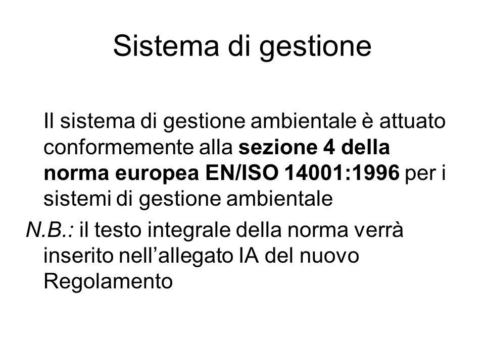 Sistema di gestione Il sistema di gestione ambientale è attuato conformemente alla sezione 4 della norma europea EN/ISO 14001:1996 per i sistemi di gestione ambientale N.B.: il testo integrale della norma verrà inserito nellallegato IA del nuovo Regolamento