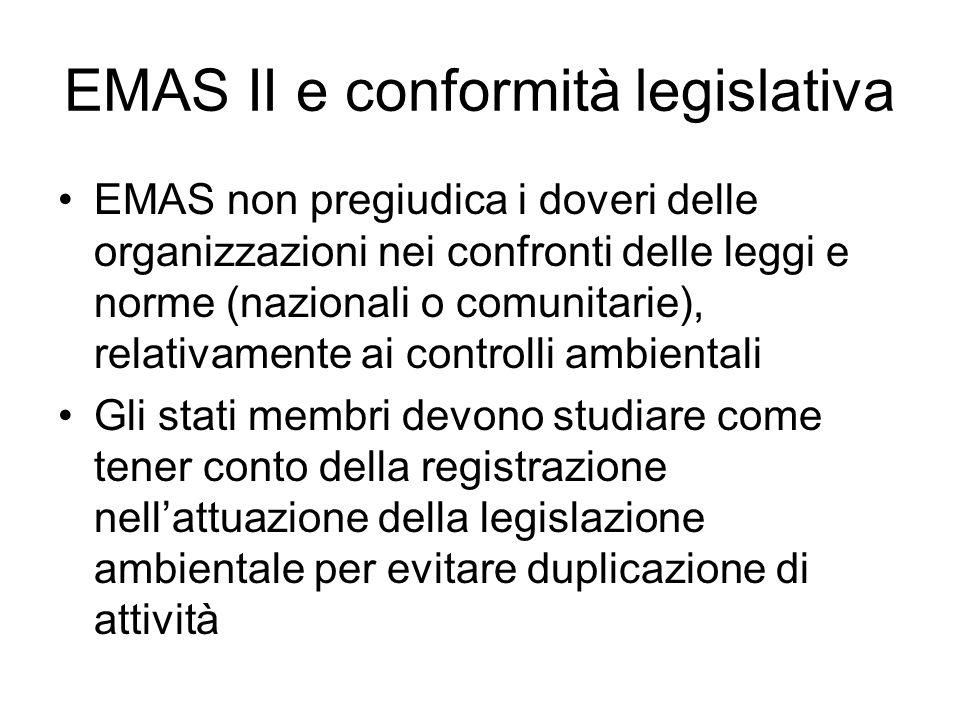 EMAS II e conformità legislativa EMAS non pregiudica i doveri delle organizzazioni nei confronti delle leggi e norme (nazionali o comunitarie), relativamente ai controlli ambientali Gli stati membri devono studiare come tener conto della registrazione nellattuazione della legislazione ambientale per evitare duplicazione di attività