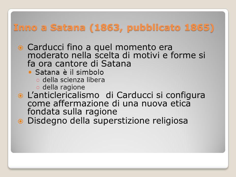 Inno a Satana (1863, pubblicato 1865) Carducci fino a quel momento era moderato nella scelta di motivi e forme si fa ora cantore di Satana Satana è il