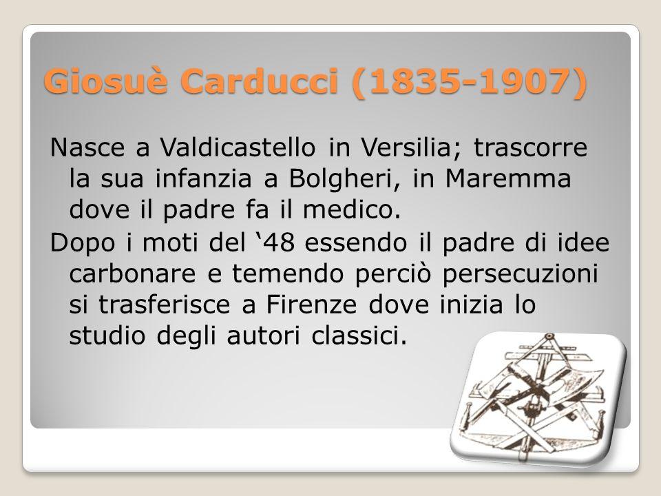 Giosuè Carducci (1835-1907) Nasce a Valdicastello in Versilia; trascorre la sua infanzia a Bolgheri, in Maremma dove il padre fa il medico. Dopo i mot