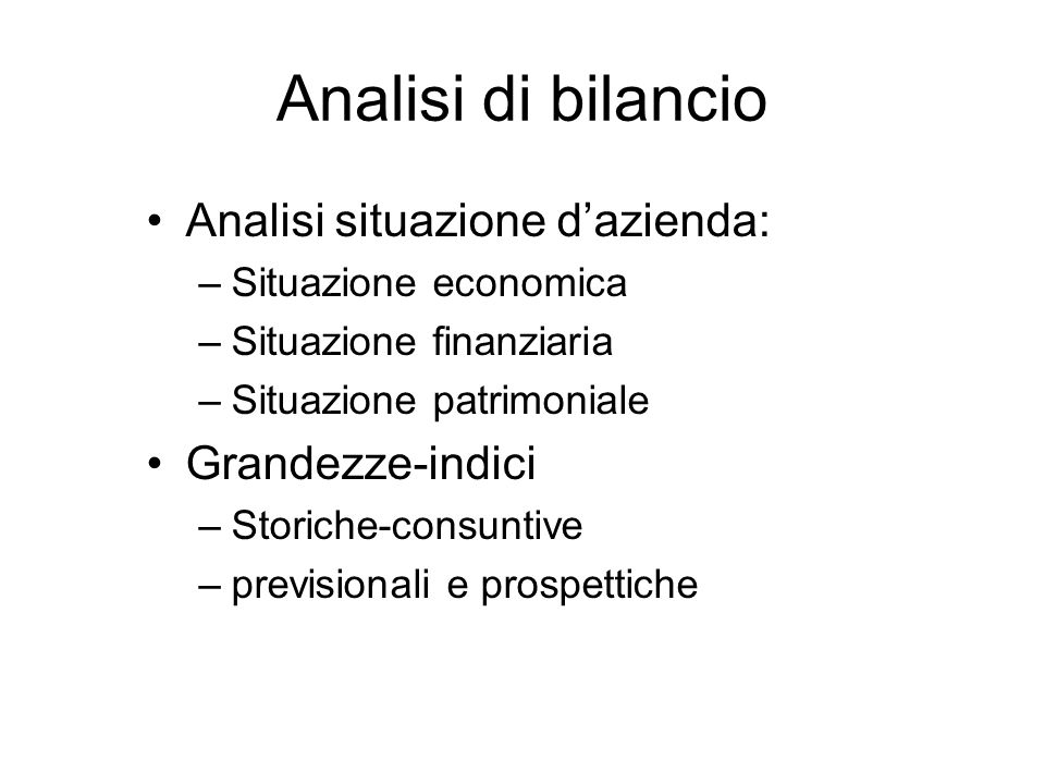 Analisi di bilancio Analisi situazione dazienda: –Situazione economica –Situazione finanziaria –Situazione patrimoniale Grandezze-indici –Storiche-consuntive –previsionali e prospettiche