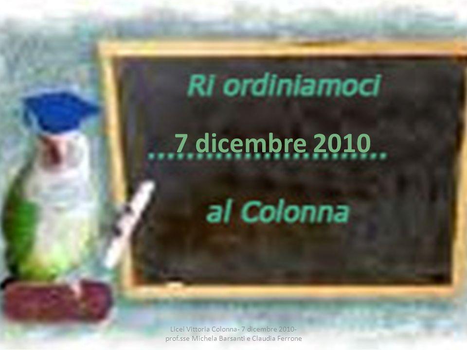 7 dicembre 2010 Licei Vittoria Colonna- 7 dicembre 2010- prof.sse Michela Barsanti e Claudia Ferrone