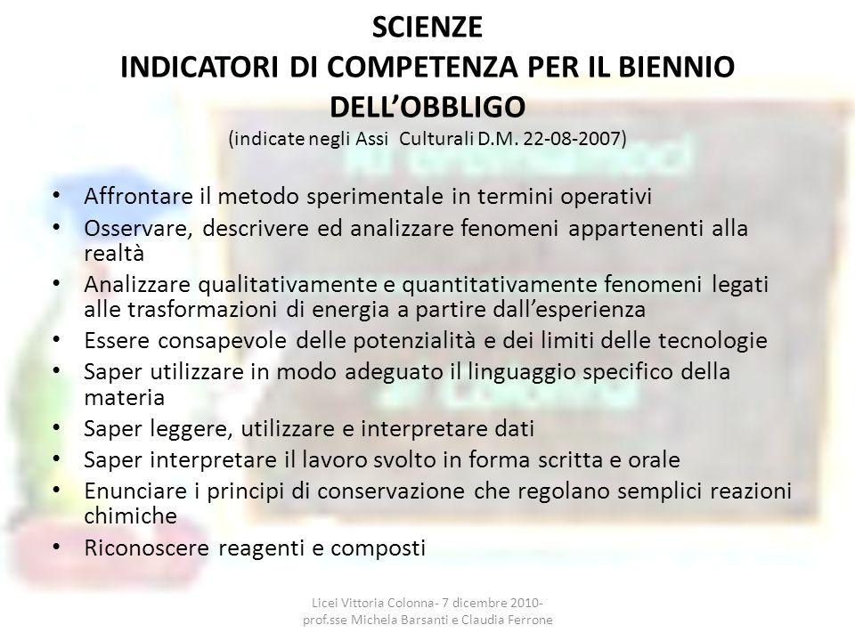 SCIENZE INDICATORI DI COMPETENZA PER IL BIENNIO DELLOBBLIGO (indicate negli Assi Culturali D.M. 22-08-2007) Affrontare il metodo sperimentale in termi