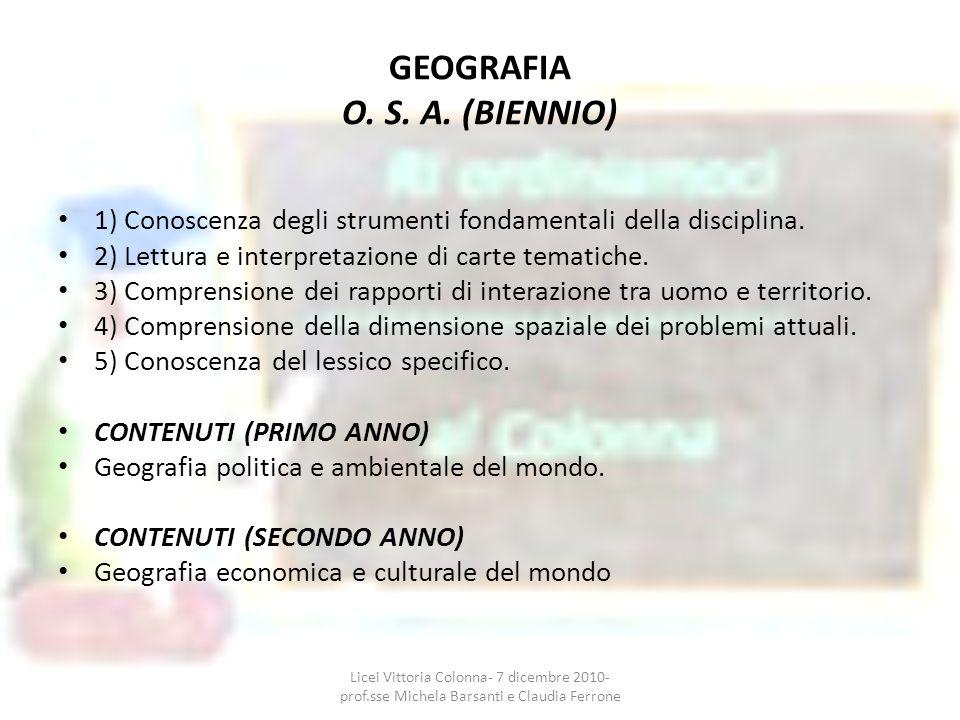 GEOGRAFIA O. S. A. (BIENNIO) 1) Conoscenza degli strumenti fondamentali della disciplina. 2) Lettura e interpretazione di carte tematiche. 3) Comprens