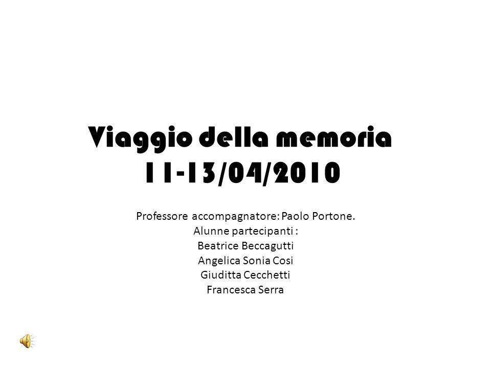 Viaggio della memoria 11-13/04/2010 Professore accompagnatore: Paolo Portone. Alunne partecipanti : Beatrice Beccagutti Angelica Sonia Cosi Giuditta C