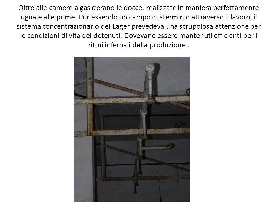 Oltre alle camere a gas cerano le docce, realizzate in maniera perfettamente uguale alle prime. Pur essendo un campo di sterminio attraverso il lavoro