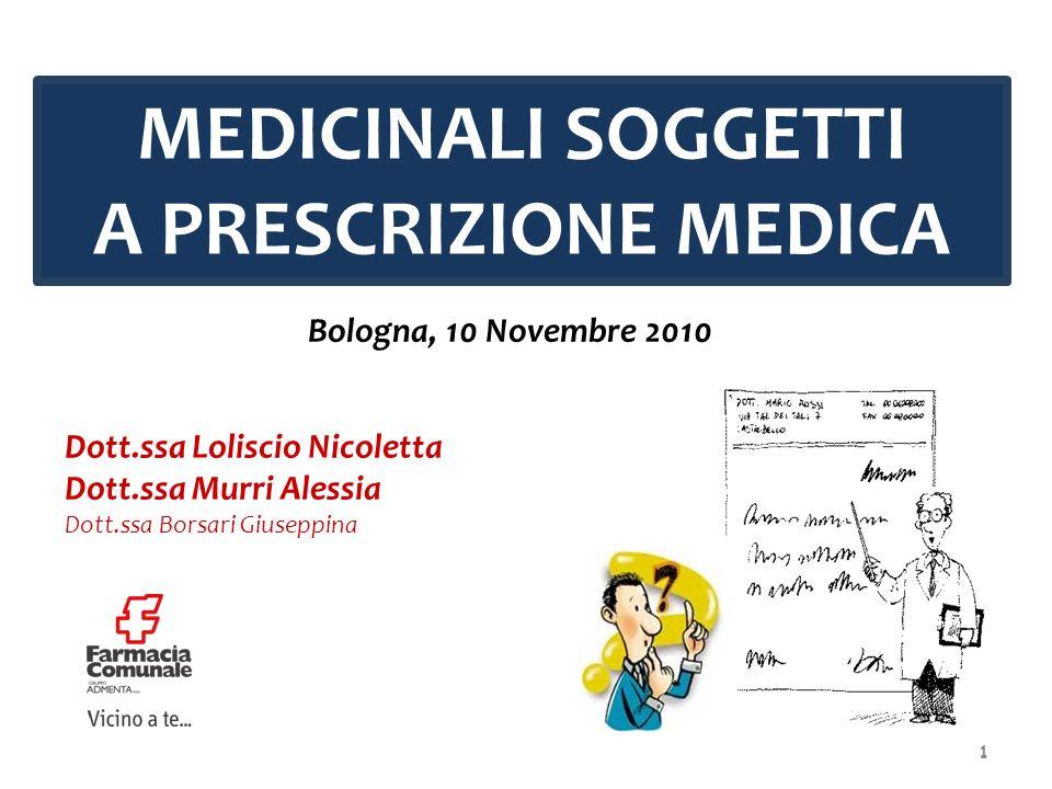 MEDICINALI SOGGETTI A PRESCRIZIONE MEDICA Bologna, 10 Novembre 2010 Dott.ssa Loliscio Nicoletta Dott.ssa Murri Alessia Dott.ssa Borsari Giuseppina 1