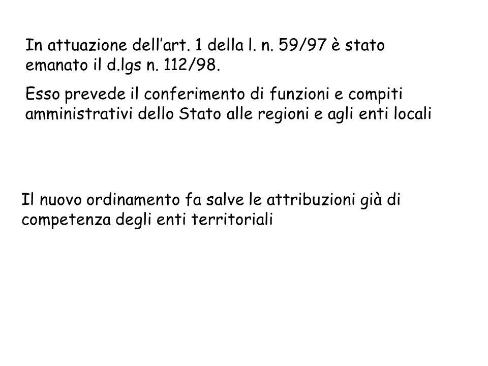 In attuazione dellart. 1 della l. n. 59/97 è stato emanato il d.lgs n. 112/98. Esso prevede il conferimento di funzioni e compiti amministrativi dello