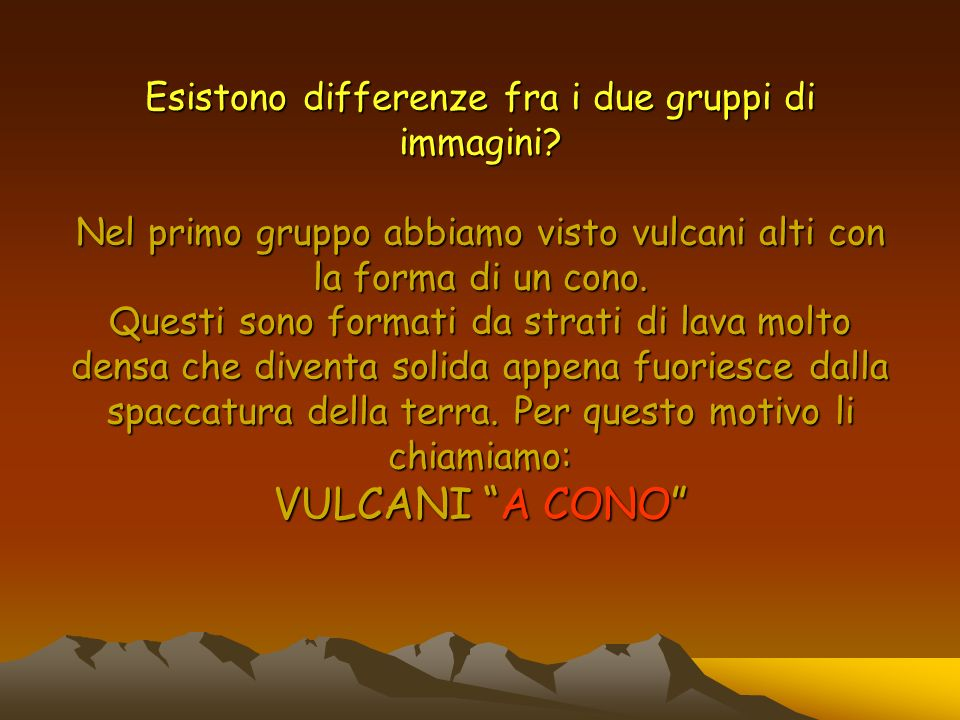 Esistono differenze fra i due gruppi di immagini? Nel primo gruppo abbiamo visto vulcani alti con la forma di un cono. Questi sono formati da strati d