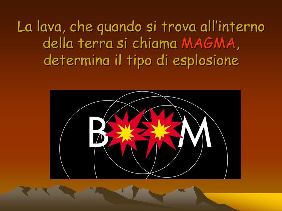 La lava, che quando si trova allinterno della terra si chiama MAGMA, determina il tipo di esplosione