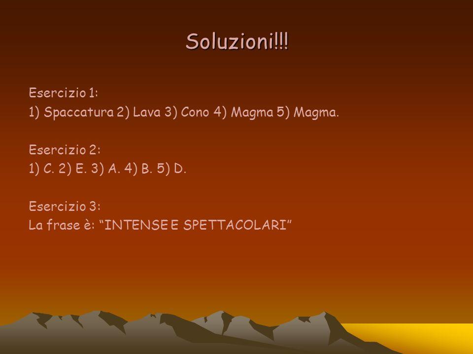 Soluzioni!!! Esercizio 1: 1) Spaccatura 2) Lava 3) Cono 4) Magma 5) Magma. Esercizio 2: 1) C. 2) E. 3) A. 4) B. 5) D. Esercizio 3: La frase è: INTENSE