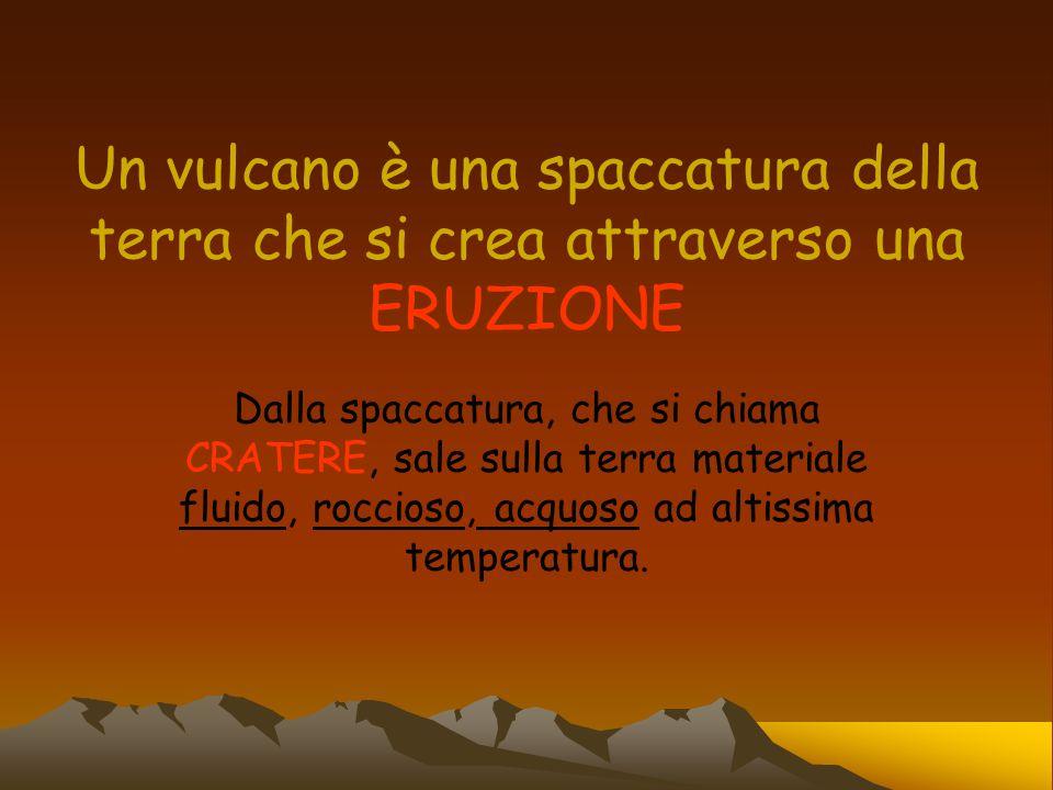 Un vulcano è una spaccatura della terra che si crea attraverso una ERUZIONE Dalla spaccatura, che si chiama CRATERE, sale sulla terra materiale fluido