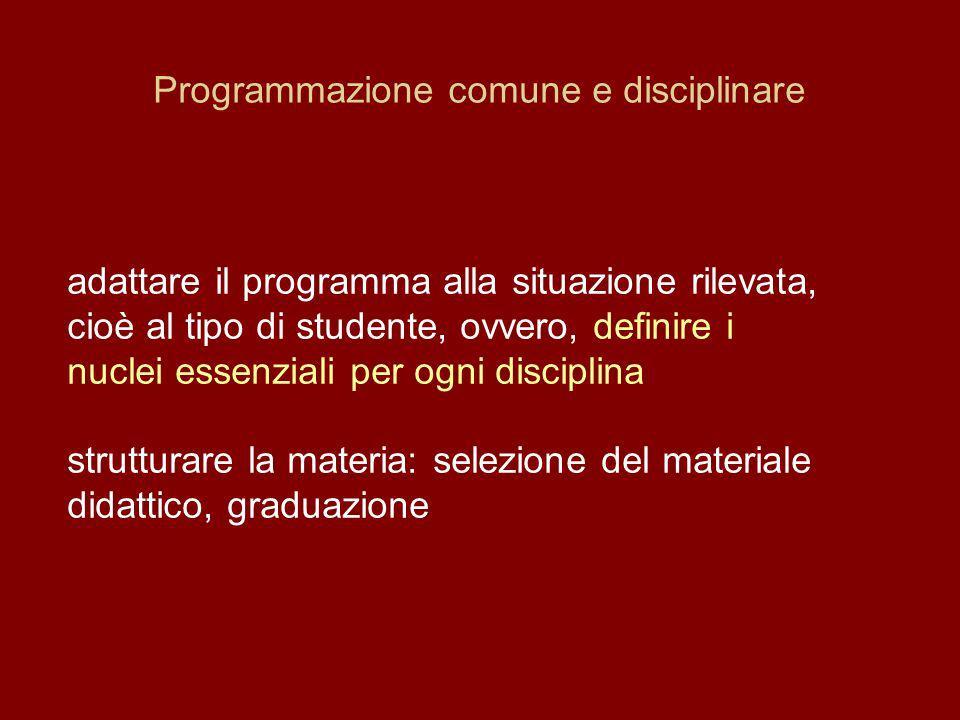 Programmazione comune e disciplinare adattare il programma alla situazione rilevata, cioè al tipo di studente, ovvero, definire i nuclei essenziali per ogni disciplina strutturare la materia: selezione del materiale didattico, graduazione