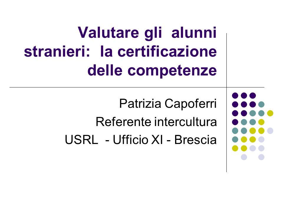 Valutare gli alunni stranieri: la certificazione delle competenze Patrizia Capoferri Referente intercultura USRL - Ufficio XI - Brescia