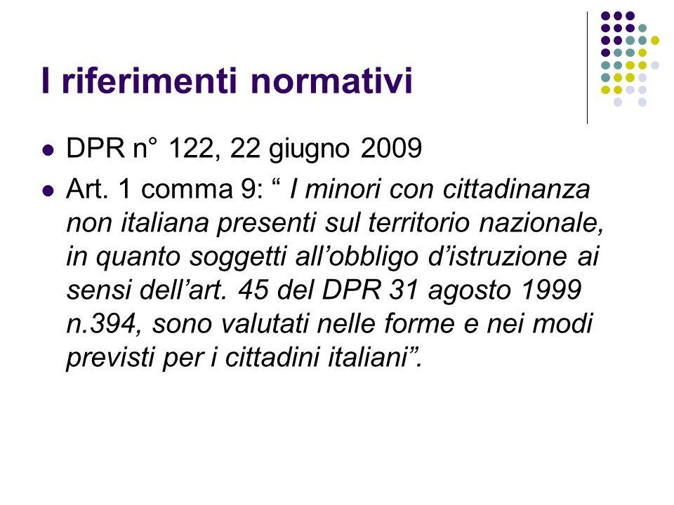 I riferimenti normativi DPR n° 122, 22 giugno 2009 Art. 1 comma 9: I minori con cittadinanza non italiana presenti sul territorio nazionale, in quanto
