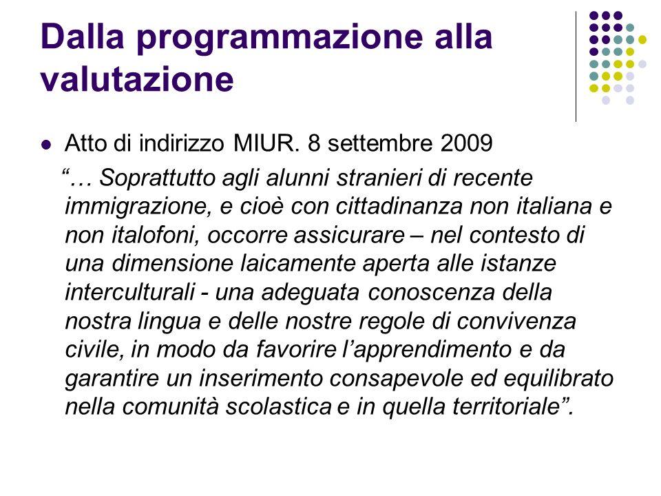 Dalla programmazione alla valutazione Atto di indirizzo MIUR. 8 settembre 2009 … Soprattutto agli alunni stranieri di recente immigrazione, e cioè con