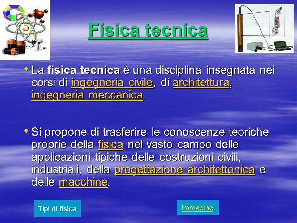 Fisica tecnica La fisica tecnica è una disciplina insegnata nei corsi di ingegneria civile, di architettura, ingegneria meccanica.
