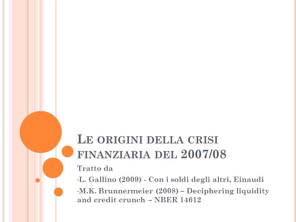 L E ORIGINI DELLA CRISI FINANZIARIA DEL 2007/08 Tratto da L. Gallino (2009) - Con i soldi degli altri, Einaudi M.K. Brunnermeier (2008) – Deciphering