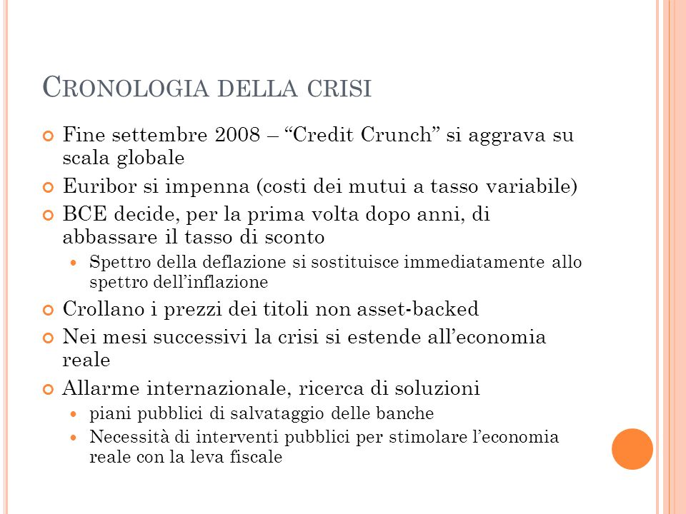 C RONOLOGIA DELLA CRISI Fine settembre 2008 – Credit Crunch si aggrava su scala globale Euribor si impenna (costi dei mutui a tasso variabile) BCE dec