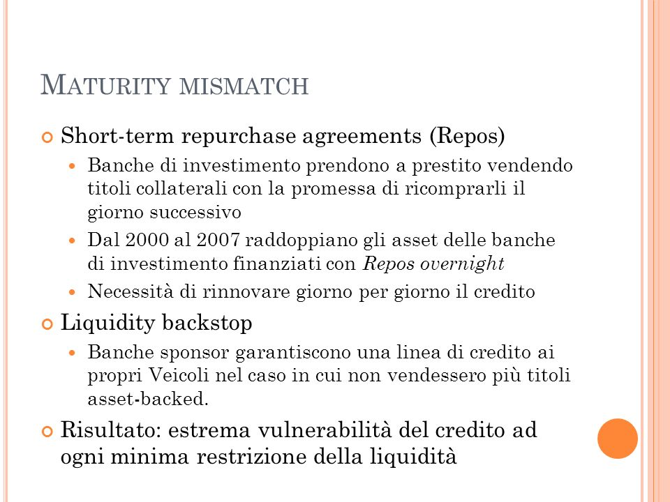 M ATURITY MISMATCH Short-term repurchase agreements (Repos) Banche di investimento prendono a prestito vendendo titoli collaterali con la promessa di
