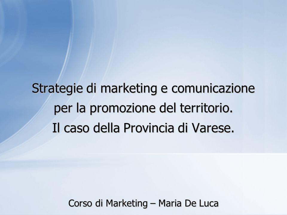 Strategie di marketing e comunicazione per la promozione del territorio. Il caso della Provincia di Varese. Corso di Marketing – Maria De Luca