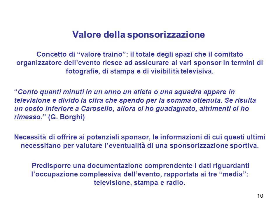 10 Valore della sponsorizzazione Concetto di valore traino: il totale degli spazi che il comitato organizzatore dellevento riesce ad assicurare ai vari sponsor in termini di fotografie, di stampa e di visibilità televisiva.
