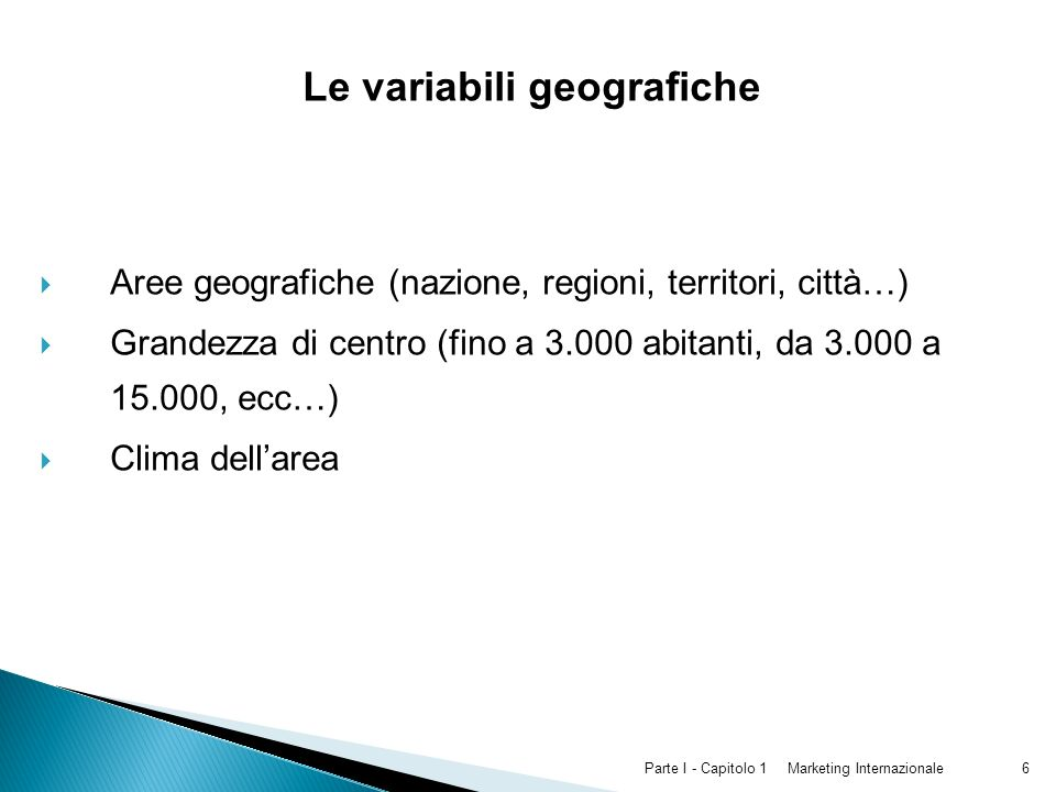 Marketing InternazionaleParte I - Capitolo 16 Le variabili geografiche Aree geografiche (nazione, regioni, territori, città…) Grandezza di centro (fin
