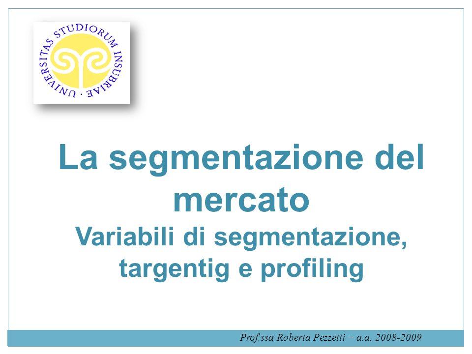 La segmentazione del mercato Variabili di segmentazione, targentig e profiling Prof.ssa Roberta Pezzetti – a.a. 2008-2009
